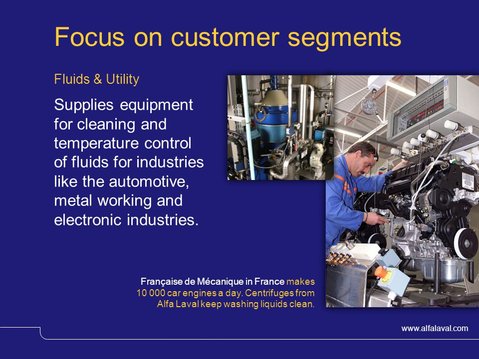www.alfalaval.com Focus on customer segments Fluids & Utility Supplies equipment for cleaning and temperature control of fluids for industries like the automotive, metal working and electronic industries.