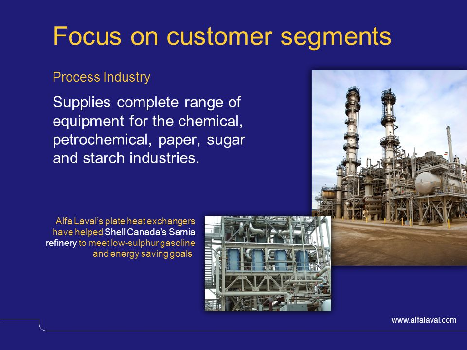 www.alfalaval.com Focus on customer segments Process Industry Supplies complete range of equipment for the chemical, petrochemical, paper, sugar and starch industries.