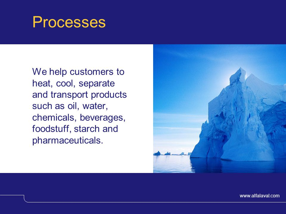 www.alfalaval.com Processes We help customers to heat, cool, separate and transport products such as oil, water, chemicals, beverages, foodstuff, starch and pharmaceuticals.