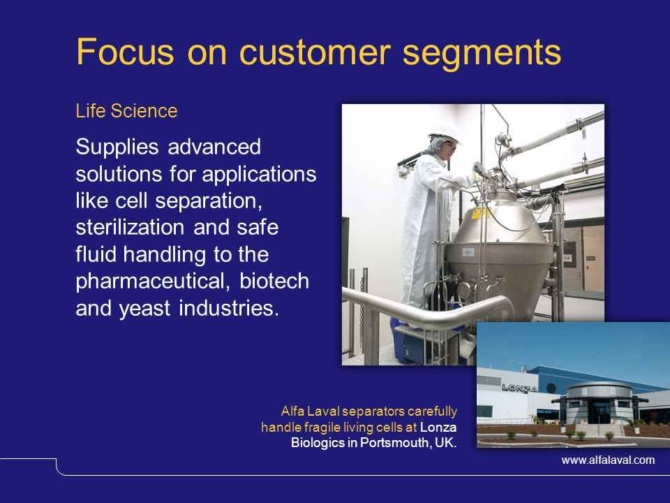 www.alfalaval.com Focus on customer segments Life Science Supplies advanced solutions for applications like cell separation, sterilization and safe fluid handling to the pharmaceutical, biotech and yeast industries.