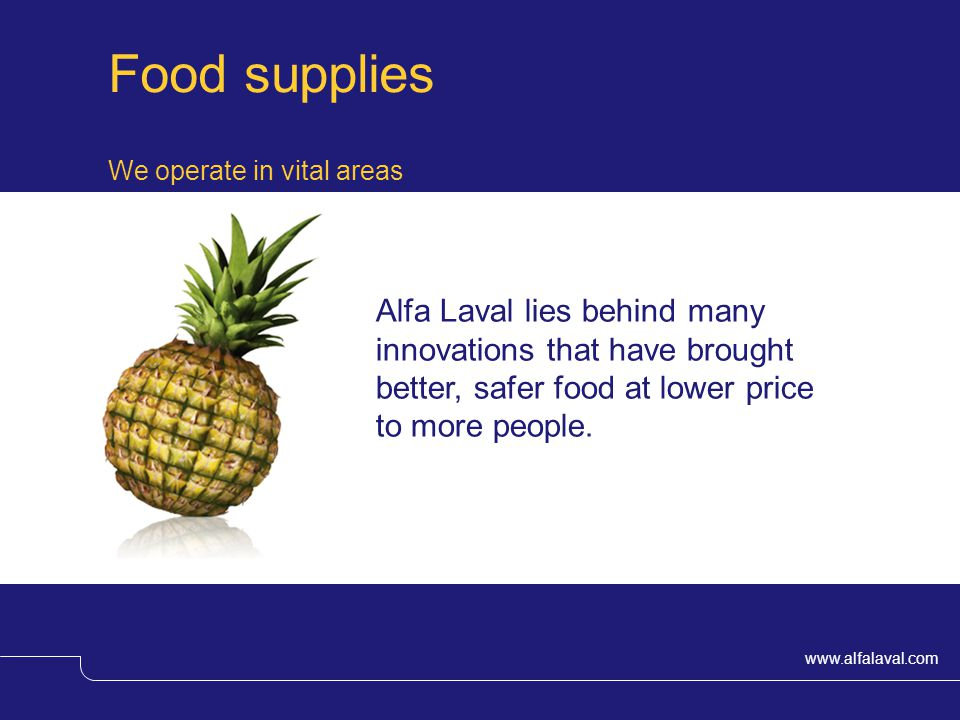 www.alfalaval.com We operate in vital areas Food supplies Alfa Laval lies behind many innovations that have brought better, safer food at lower price to more people.