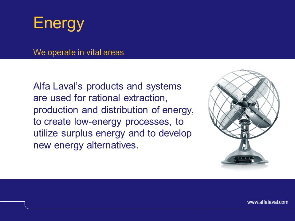 www.alfalaval.com Energy We operate in vital areas Alfa Lavals products and systems are used for rational extraction, production and distribution of energy, to create low-energy processes, to utilize surplus energy and to develop new energy alternatives.