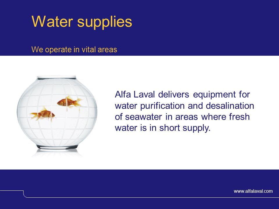 www.alfalaval.com We operate in vital areas Water supplies Alfa Laval delivers equipment for water purification and desalination of seawater in areas where fresh water is in short supply.