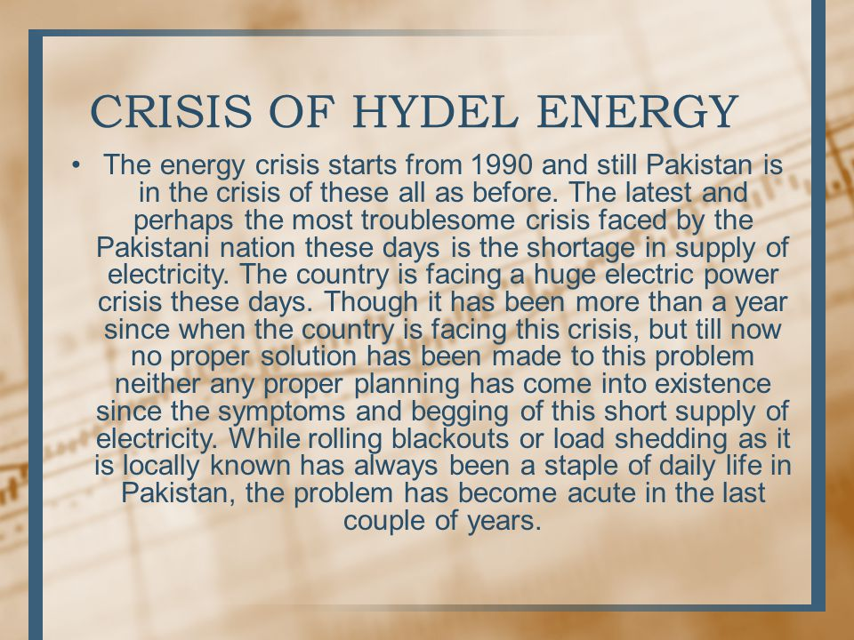 SOLUTION TO HYDEL ENERGY Pakistan is in the grip of a serious energy crisis that is affecting all sectors of the economy and the various segments of the society.