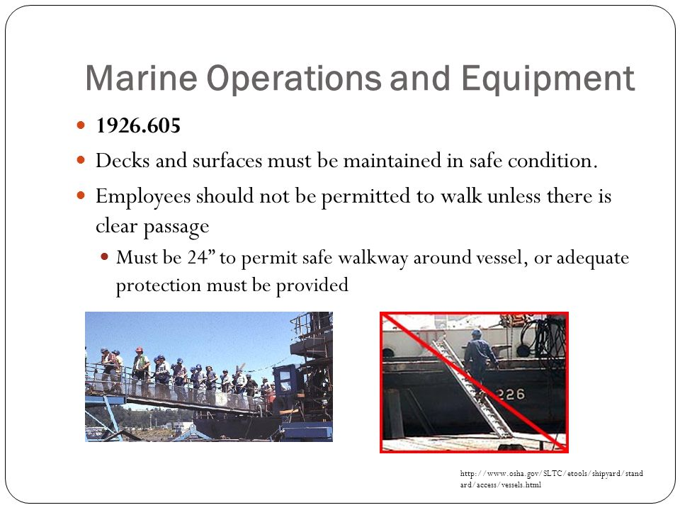 Marine Operations and Equipment 1926.605 Decks and surfaces must be maintained in safe condition. Employees should not be permitted to walk unless the