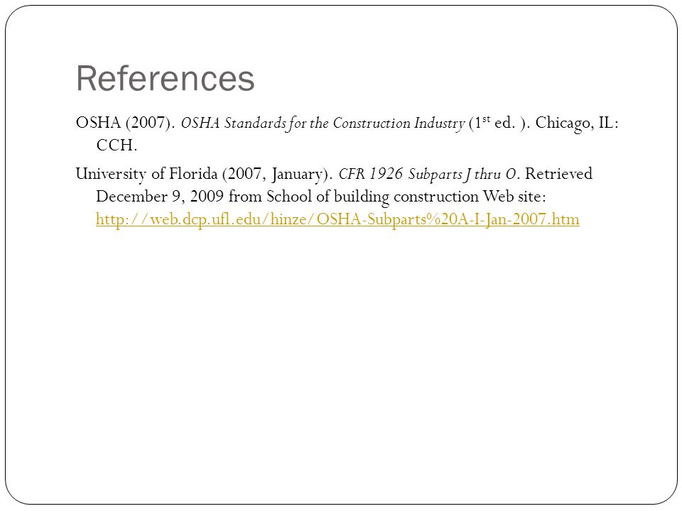 References OSHA (2007). OSHA Standards for the Construction Industry (1 st ed. ). Chicago, IL: CCH. University of Florida (2007, January). CFR 1926 Su