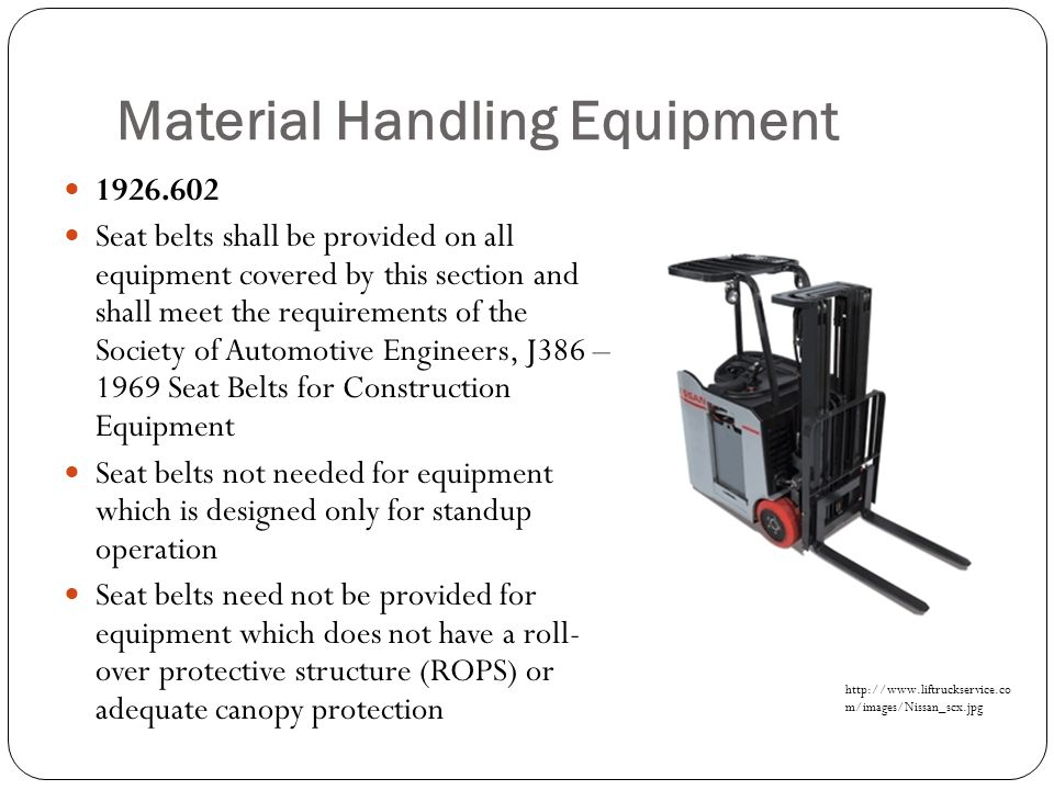 Material Handling Equipment 1926.602 Seat belts shall be provided on all equipment covered by this section and shall meet the requirements of the Soci