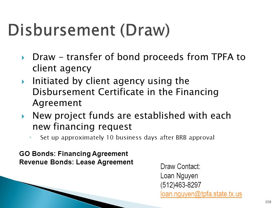 Draw - transfer of bond proceeds from TPFA to client agency Initiated by client agency using the Disbursement Certificate in the Financing Agreement N