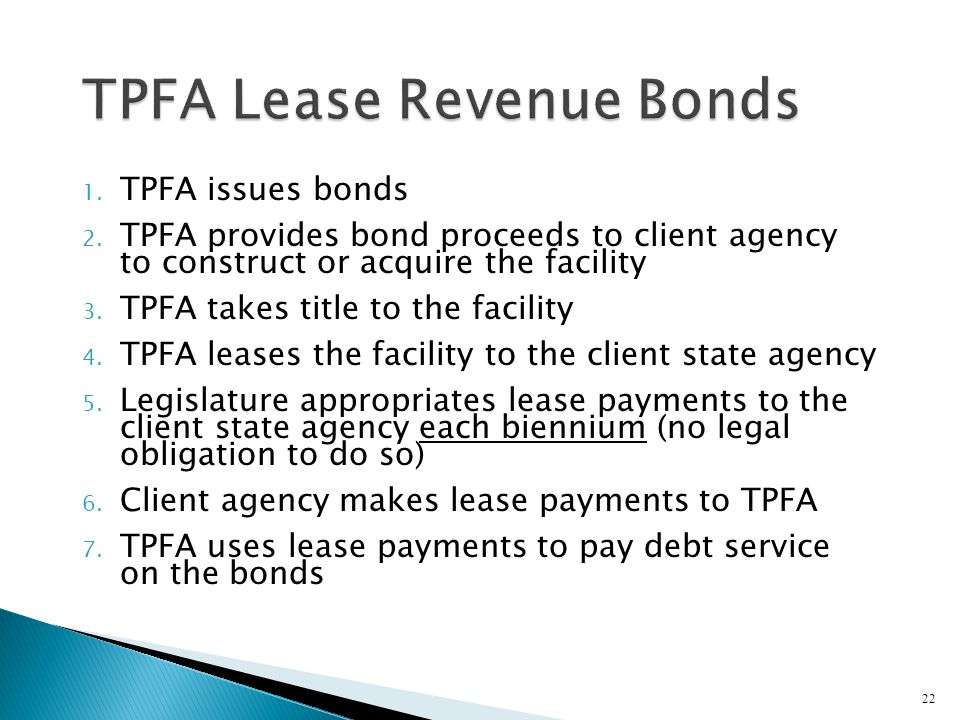 1. TPFA issues bonds 2. TPFA provides bond proceeds to client agency to construct or acquire the facility 3. TPFA takes title to the facility 4. TPFA