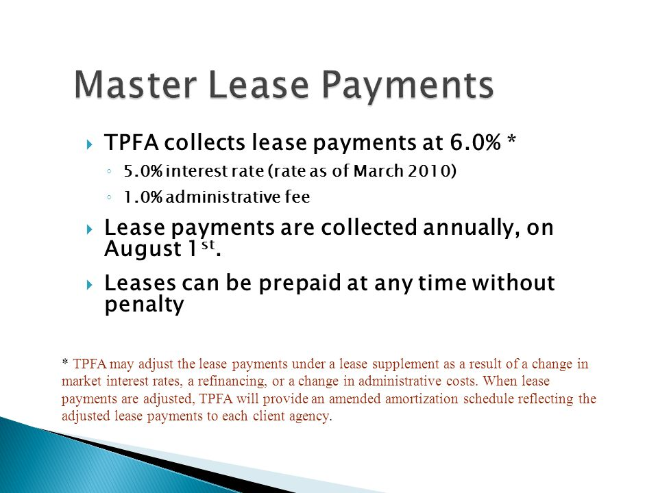 TPFA collects lease payments at 6.0% * 5.0% interest rate (rate as of March 2010) 1.0% administrative fee Lease payments are collected annually, on Au