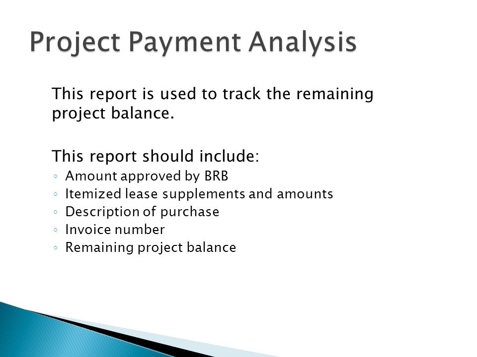 This report is used to track the remaining project balance. This report should include: Amount approved by BRB Itemized lease supplements and amounts