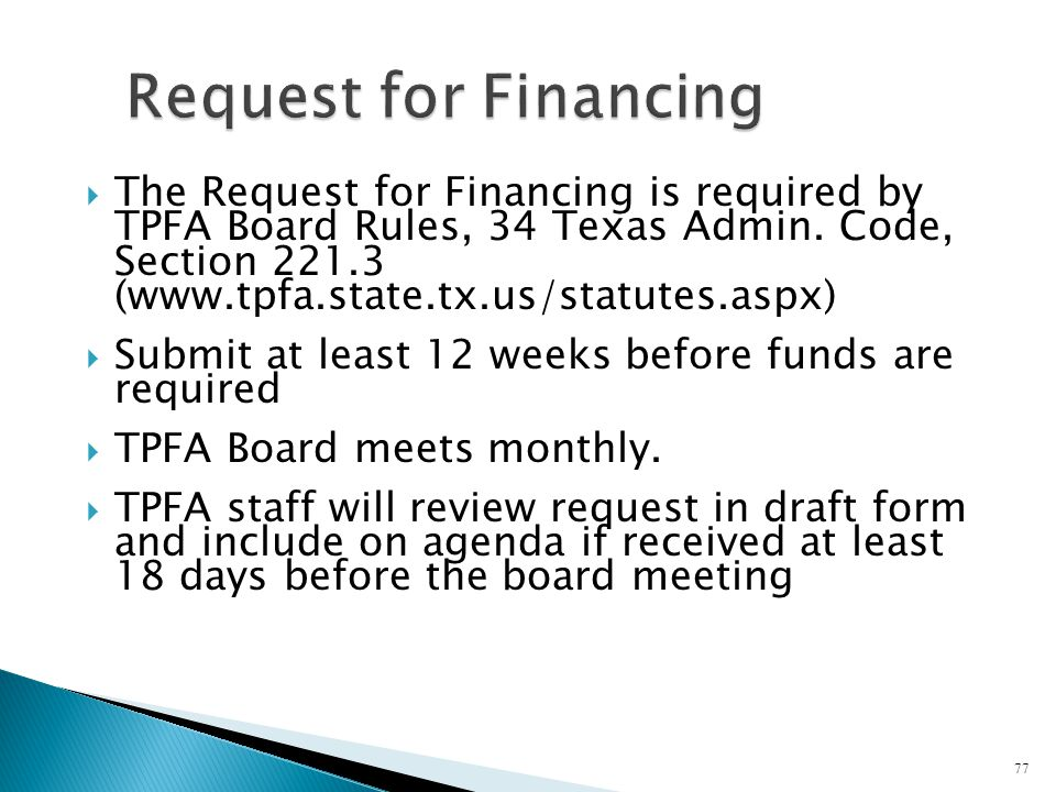 The Request for Financing is required by TPFA Board Rules, 34 Texas Admin. Code, Section 221.3 (www.tpfa.state.tx.us/statutes.aspx) Submit at least 12