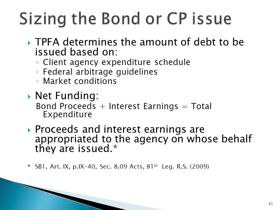 TPFA determines the amount of debt to be issued based on: Client agency expenditure schedule Federal arbitrage guidelines Market conditions Net Fundin