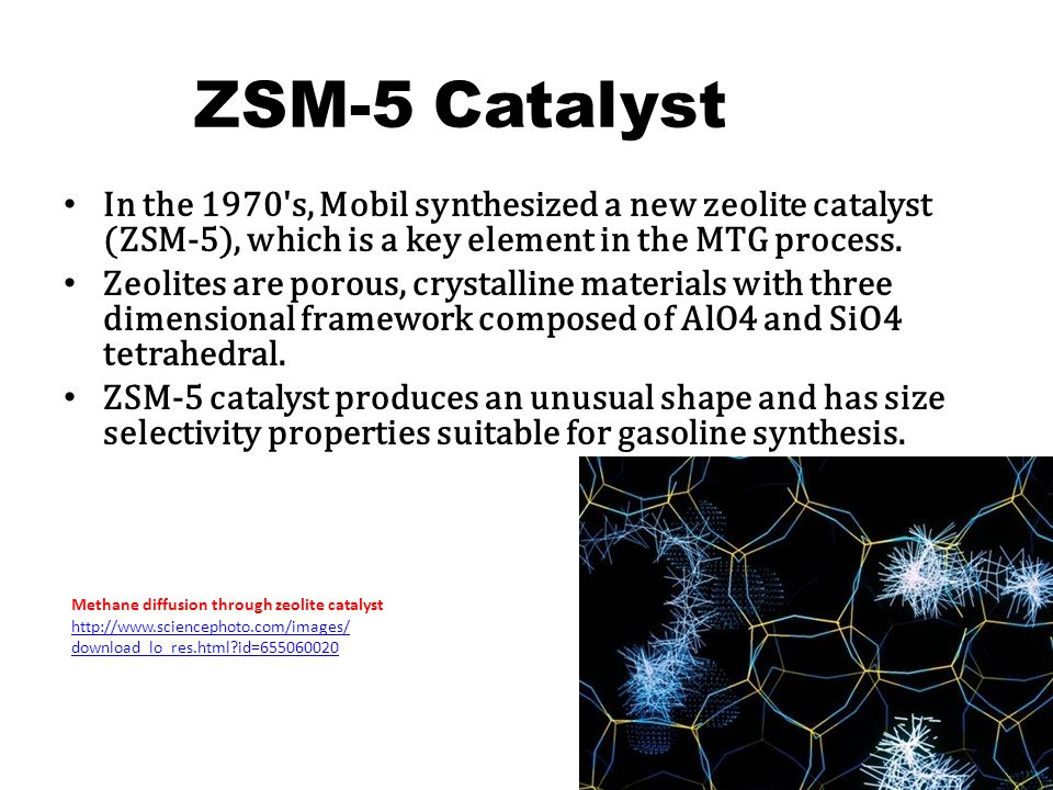 ZSM-5 Catalyst In the 1970's, Mobil synthesized a new zeolite catalyst (ZSM-5), which is a key element in the MTG process. Zeolites are porous, crysta