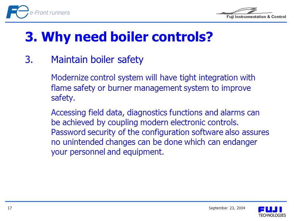 September 23, 200417 3. Why need boiler controls? 3.Maintain boiler safety Modernize control system will have tight integration with flame safety or b