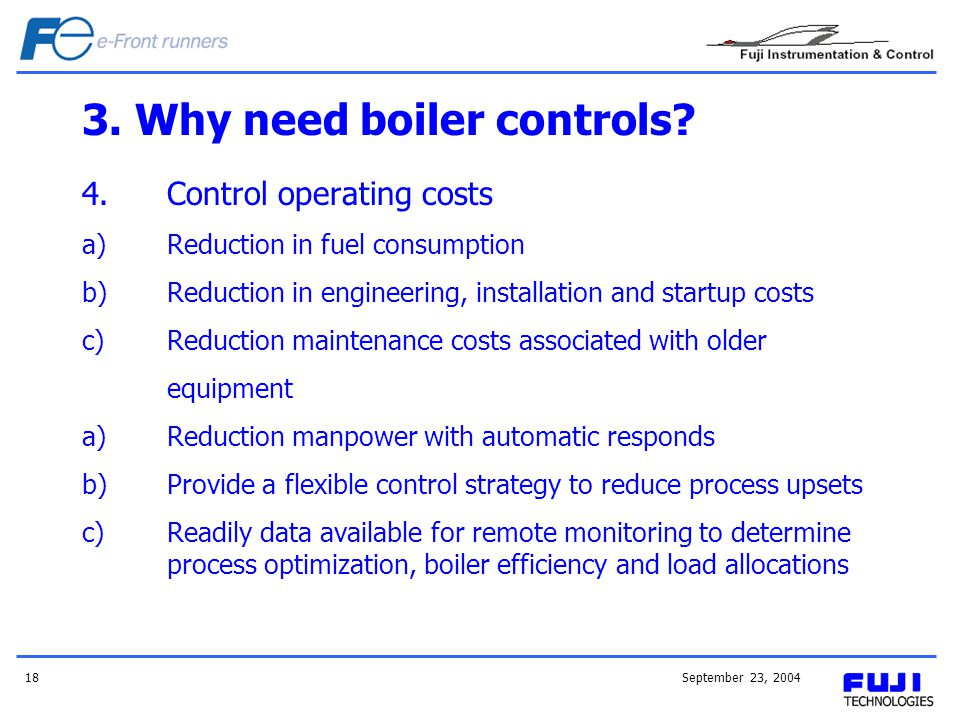 September 23, 200418 3. Why need boiler controls? 4.Control operating costs a)Reduction in fuel consumption b)Reduction in engineering, installation a