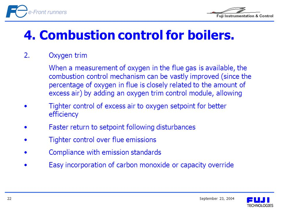 September 23, 200422 4. Combustion control for boilers. 2.Oxygen trim When a measurement of oxygen in the flue gas is available, the combustion contro