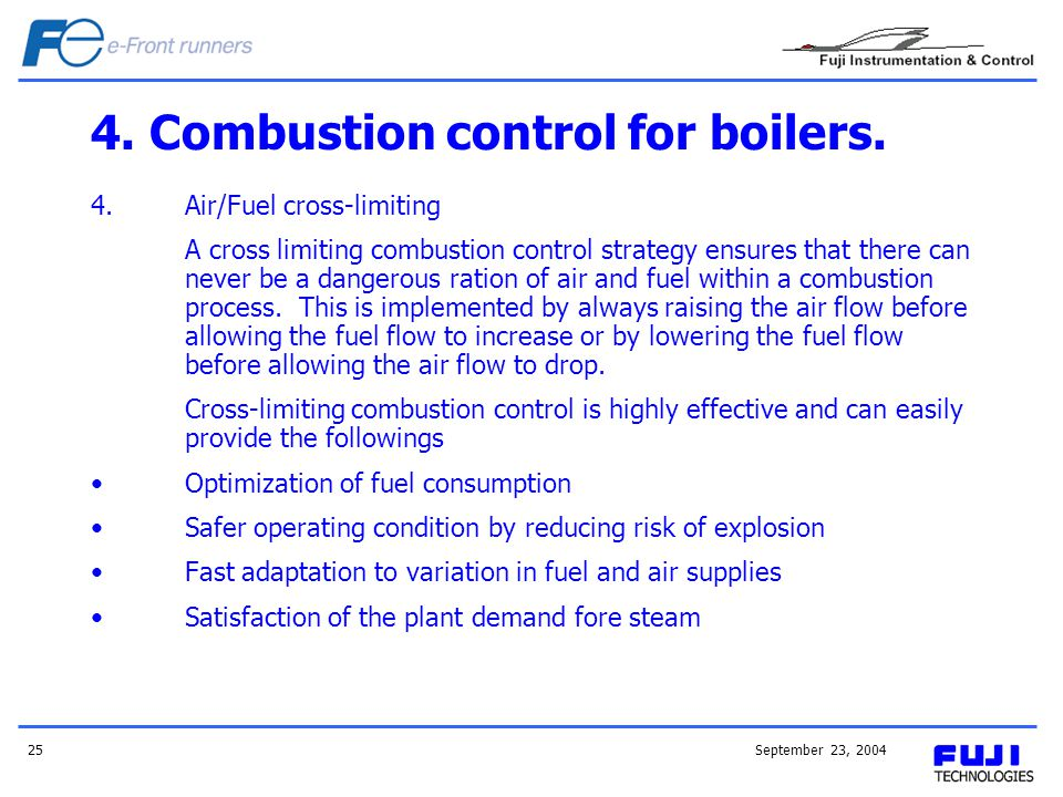 September 23, 200425 4. Combustion control for boilers. 4.Air/Fuel cross-limiting A cross limiting combustion control strategy ensures that there can