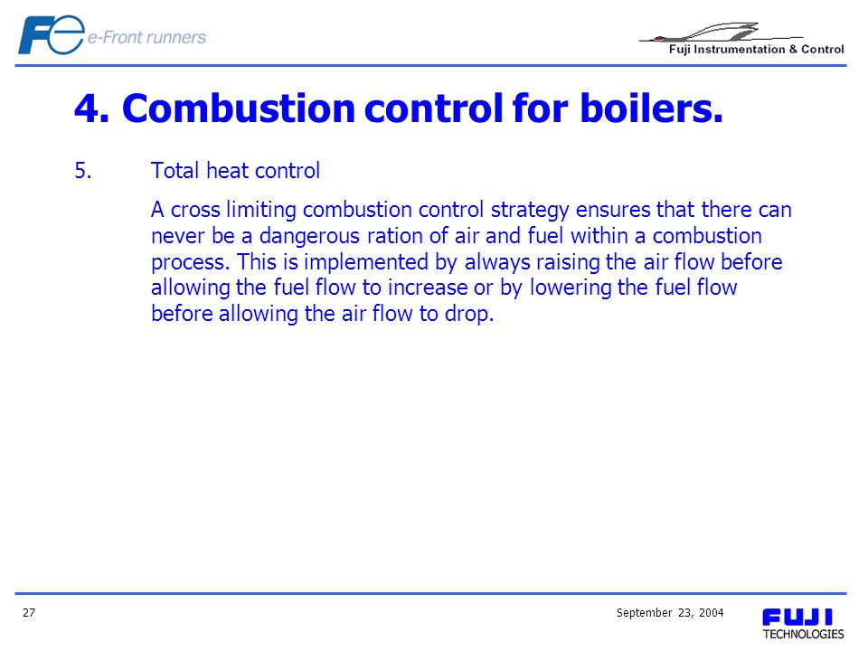 September 23, 200427 4. Combustion control for boilers. 5.Total heat control A cross limiting combustion control strategy ensures that there can never