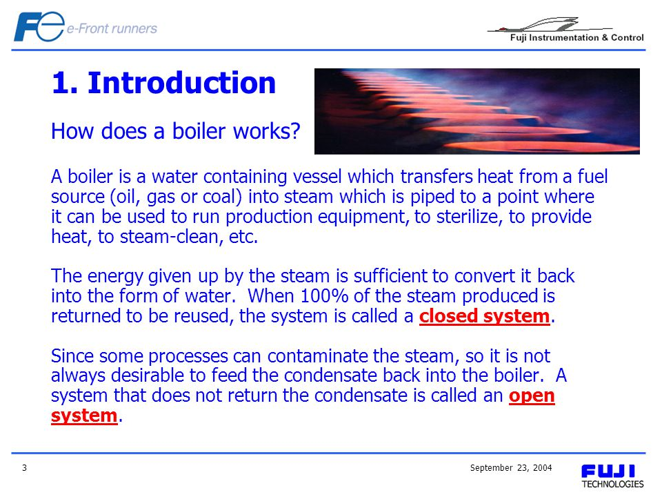September 23, 20043 1. Introduction How does a boiler works? A boiler is a water containing vessel which transfers heat from a fuel source (oil, gas o
