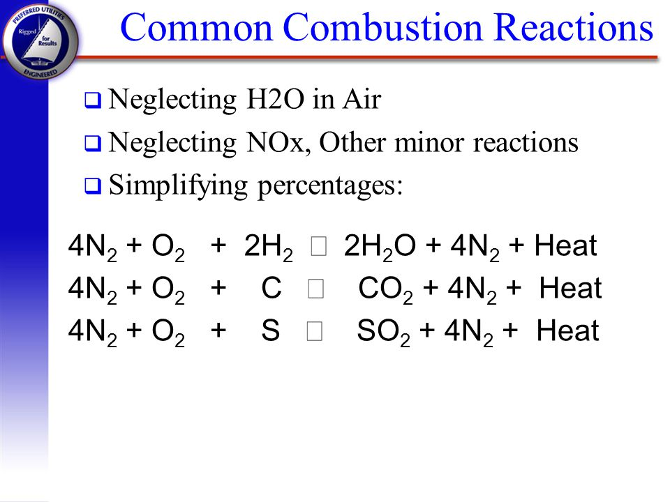 q Neglecting H2O in Air q Neglecting NOx, Other minor reactions q Simplifying percentages: 4N 2 + O 2 + 2H 2 2H 2 O + 4N 2 + Heat 4N 2 + O 2 + C CO 2