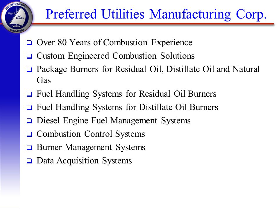 Preferred Utilities Manufacturing Corp. q Over 80 Years of Combustion Experience q Custom Engineered Combustion Solutions q Package Burners for Residu