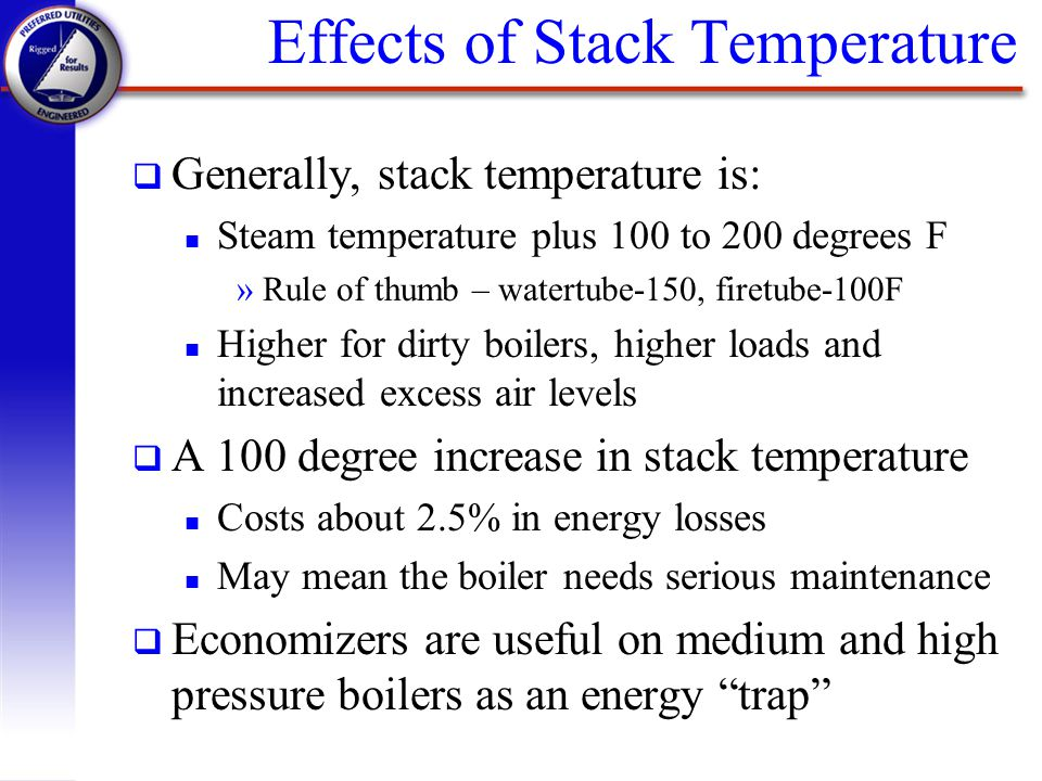 Effects of Stack Temperature q Generally, stack temperature is: n Steam temperature plus 100 to 200 degrees F »Rule of thumb – watertube-150, firetube