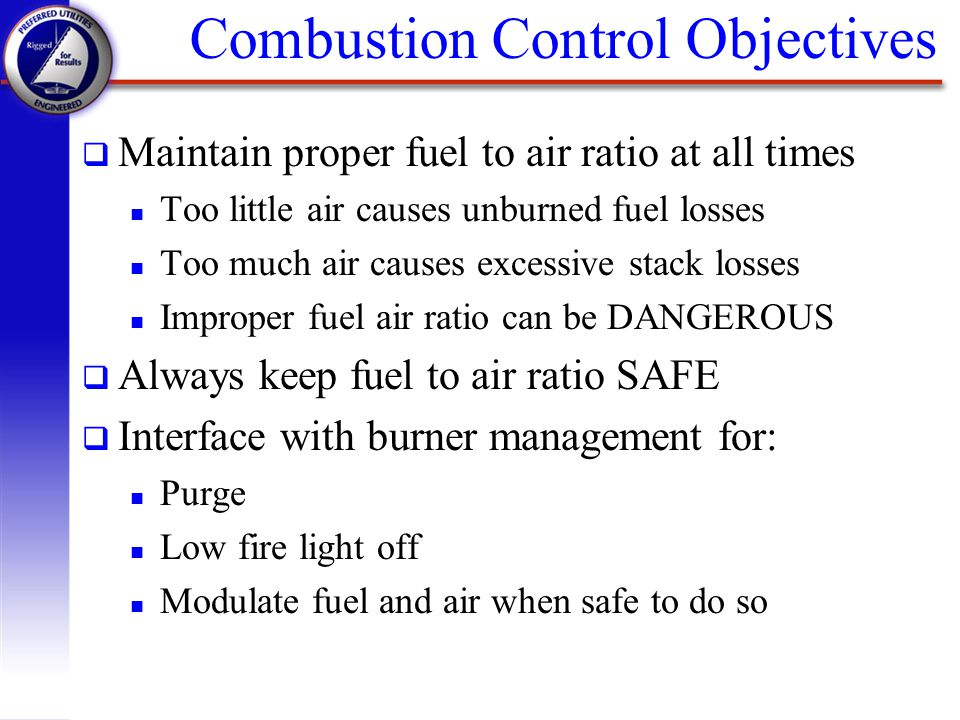 Combustion Control Objectives q Maintain proper fuel to air ratio at all times n Too little air causes unburned fuel losses n Too much air causes exce