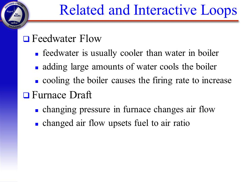 Related and Interactive Loops q Feedwater Flow n feedwater is usually cooler than water in boiler n adding large amounts of water cools the boiler n c
