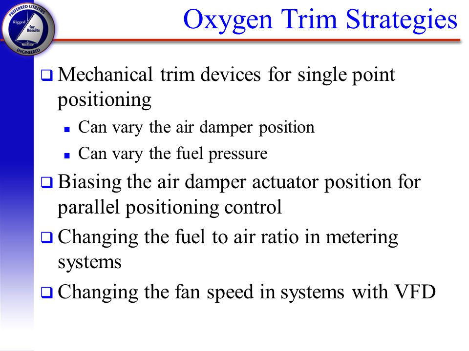Oxygen Trim Strategies q Mechanical trim devices for single point positioning n Can vary the air damper position n Can vary the fuel pressure q Biasin