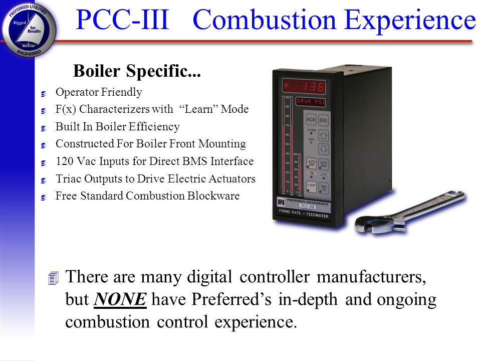 PCC-III Combustion Experience Boiler Specific... 4 Operator Friendly 4 F(x) Characterizers with Learn Mode 4 Built In Boiler Efficiency 4 Constructed