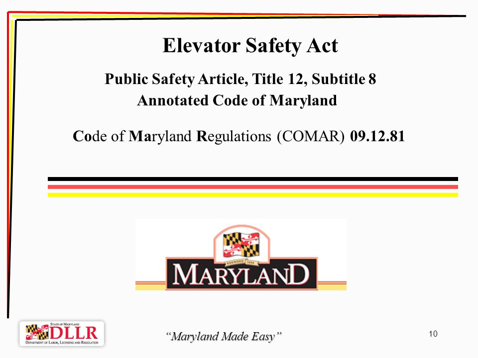 Maryland Made Easy 10 Elevator Safety Act Public Safety Article, Title 12, Subtitle 8 Annotated Code of Maryland Code of Maryland Regulations (COMAR) 09.12.81