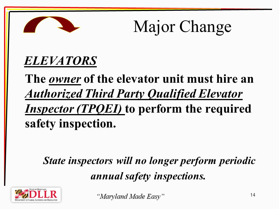 Maryland Made Easy 14 Major Change ELEVATORS The owner of the elevator unit must hire an Authorized Third Party Qualified Elevator Inspector (TPQEI) to perform the required safety inspection.
