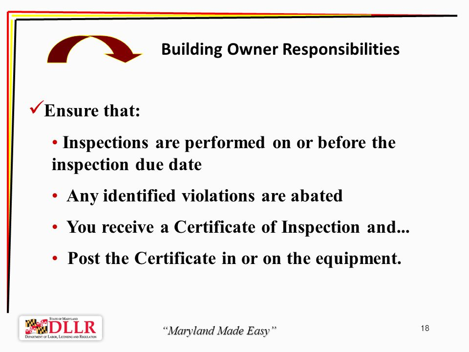 Maryland Made Easy 18 Building Owner Responsibilities Ensure that: Inspections are performed on or before the inspection due date Any identified violations are abated You receive a Certificate of Inspection and...