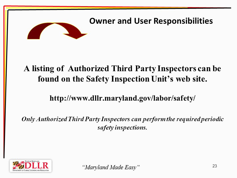 Maryland Made Easy 23 A listing of Authorized Third Party Inspectors can be found on the Safety Inspection Units web site.