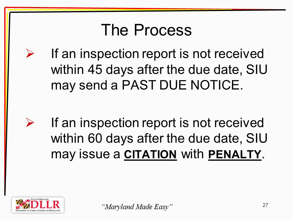 Maryland Made Easy 27 The Process If an inspection report is not received within 45 days after the due date, SIU may send a PAST DUE NOTICE.