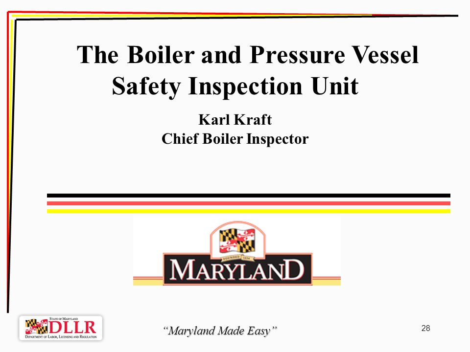 Maryland Made Easy 28 The Boiler and Pressure Vessel Safety Inspection Unit Karl Kraft Chief Boiler Inspector