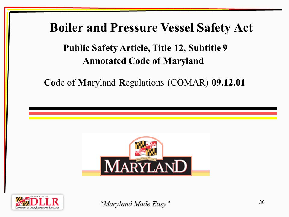 Maryland Made Easy 30 Boiler and Pressure Vessel Safety Act Public Safety Article, Title 12, Subtitle 9 Annotated Code of Maryland Code of Maryland Regulations (COMAR) 09.12.01