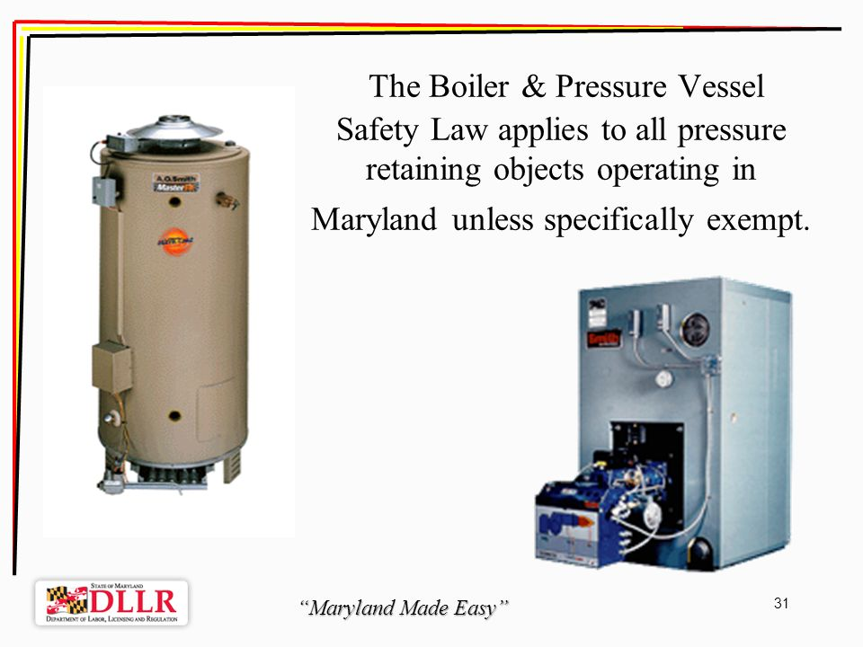 Maryland Made Easy 31 The Boiler & Pressure Vessel Safety Law applies to all pressure retaining objects operating in Maryland unless specifically exempt.