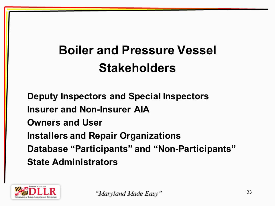 Maryland Made Easy 33 Boiler and Pressure Vessel Stakeholders Deputy Inspectors and Special Inspectors Insurer and Non-Insurer AIA Owners and User Installers and Repair Organizations Database Participants and Non-Participants State Administrators