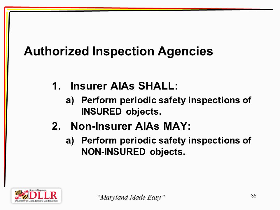 Maryland Made Easy 35 Authorized Inspection Agencies 1.Insurer AIAs SHALL: a)Perform periodic safety inspections of INSURED objects.