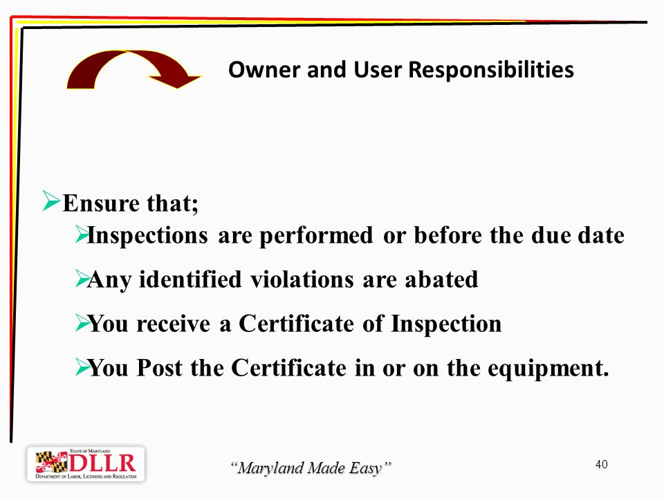 Maryland Made Easy 40 Owner and User Responsibilities Ensure that; Inspections are performed or before the due date Any identified violations are abated You receive a Certificate of Inspection You Post the Certificate in or on the equipment.