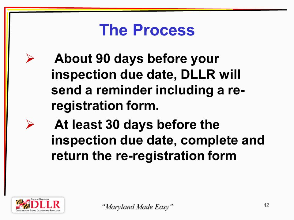 Maryland Made Easy 42 The Process About 90 days before your inspection due date, DLLR will send a reminder including a re- registration form.