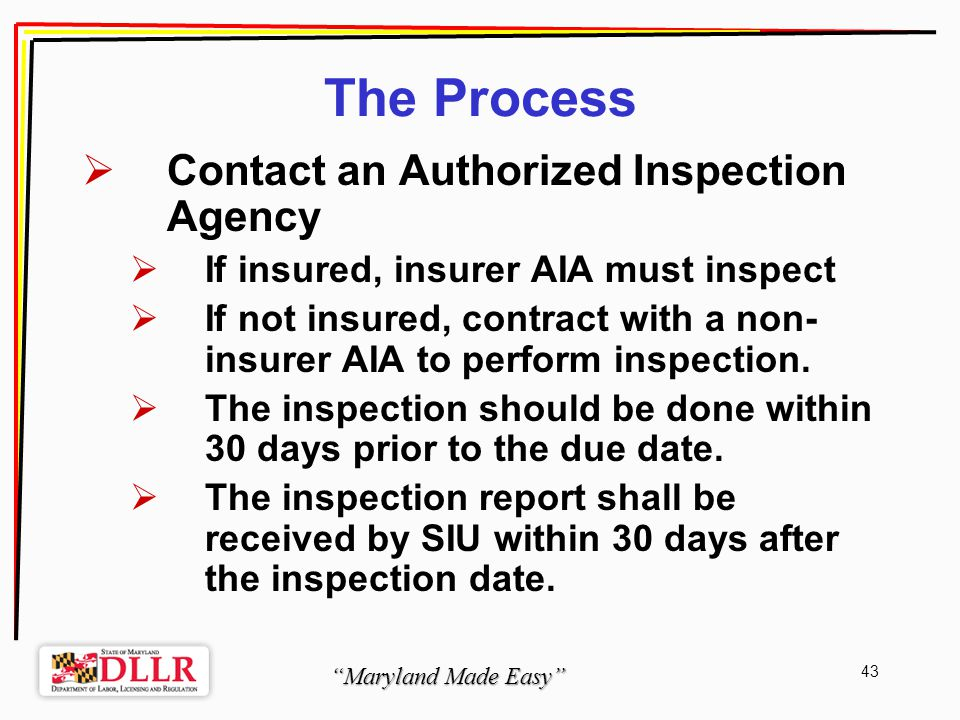 Maryland Made Easy 43 The Process Contact an Authorized Inspection Agency If insured, insurer AIA must inspect If not insured, contract with a non- insurer AIA to perform inspection.