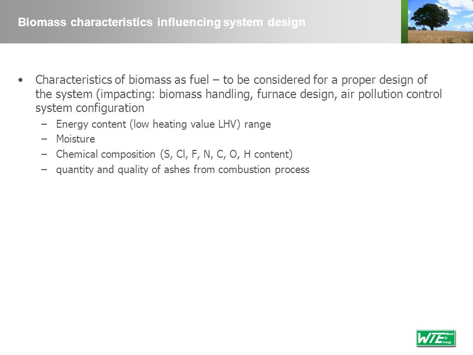 Biomass characteristics influencing system design Characteristics of biomass as fuel – to be considered for a proper design of the system (impacting: