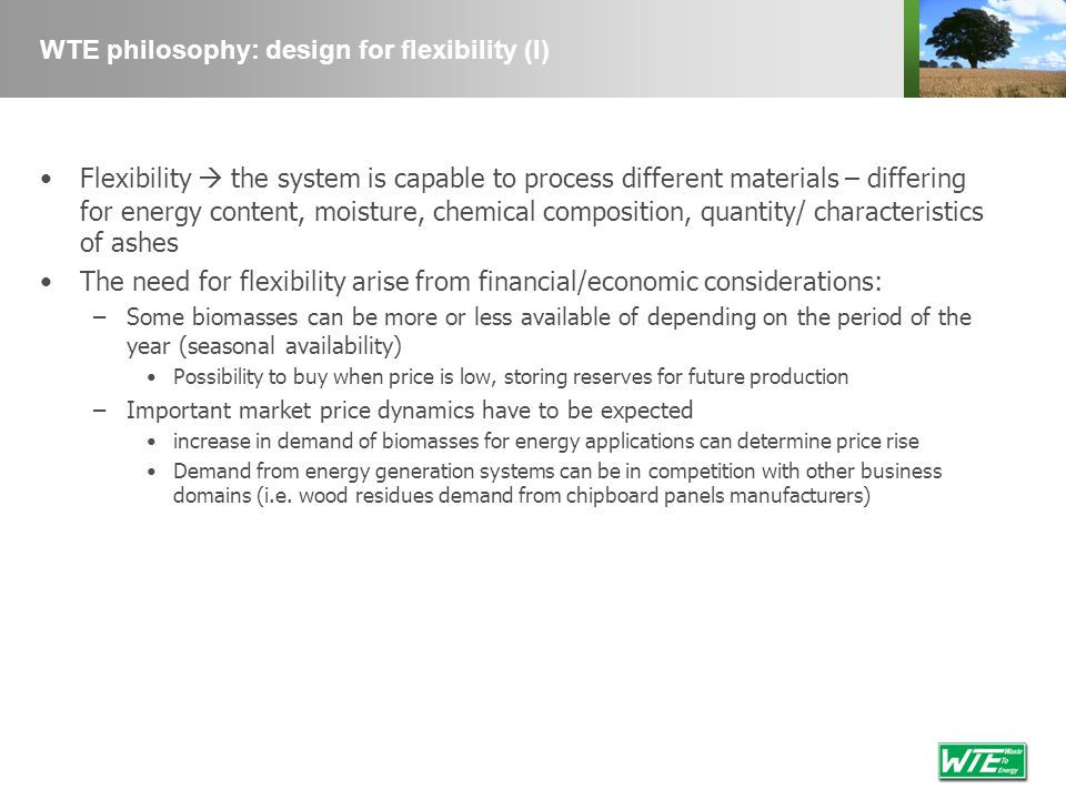WTE philosophy: design for flexibility (I) Flexibility the system is capable to process different materials – differing for energy content, moisture,
