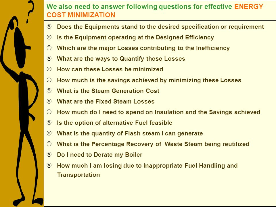 Does the Equipments stand to the desired specification or requirement Is the Equipment operating at the Designed Efficiency Which are the major Losses contributing to the Inefficiency What are the ways to Quantify these Losses How can these Losses be minimized How much is the savings achieved by minimizing these Losses What is the Steam Generation Cost What are the Fixed Steam Losses How much do I need to spend on Insulation and the Savings achieved Is the option of alternative Fuel feasible What is the quantity of Flash steam I can generate What is the Percentage Recovery of Waste Steam being reutilized Do I need to Derate my Boiler How much I am losing due to Inappropriate Fuel Handling and Transportation We also need to answer following questions for effective ENERGY COST MINIMIZATION
