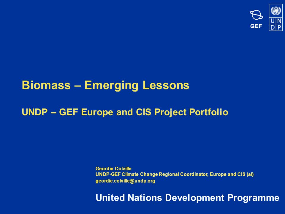 GEF Biomass – Emerging Lessons UNDP – GEF Europe and CIS Project Portfolio United Nations Development Programme Geordie Colville UNDP-GEF Climate Change Regional Coordinator, Europe and CIS (ai) geordie.colville@undp.org