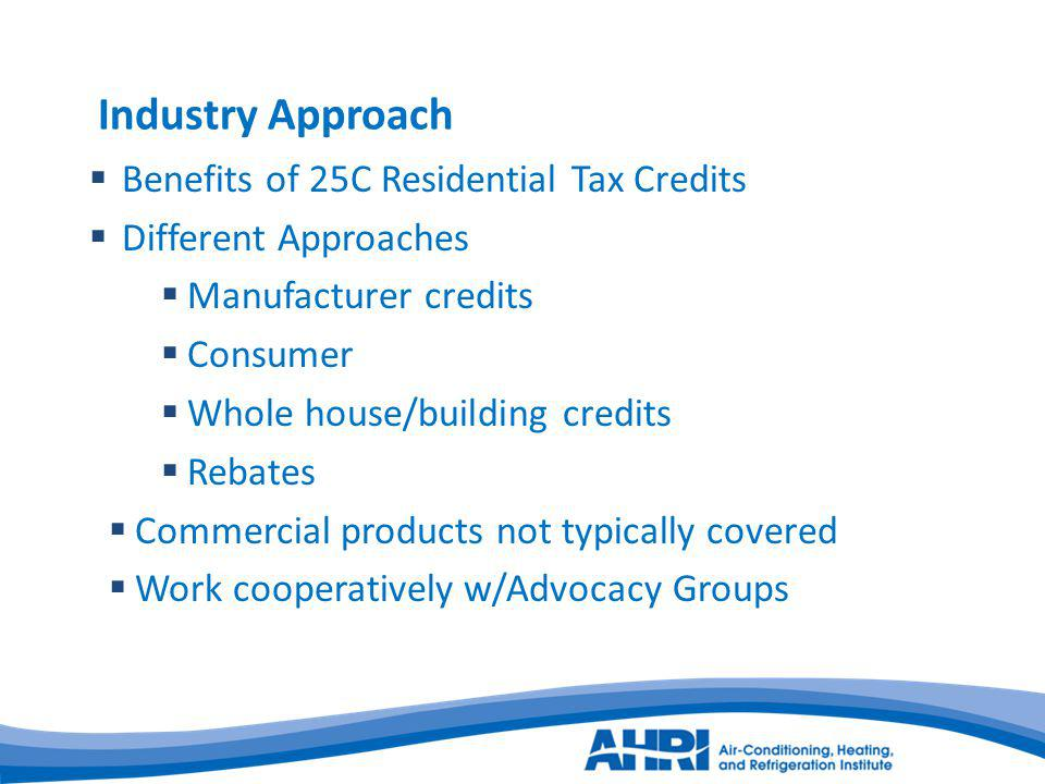 Industry Approach Benefits of 25C Residential Tax Credits Different Approaches Manufacturer credits Consumer Whole house/building credits Rebates Commercial products not typically covered Work cooperatively w/Advocacy Groups