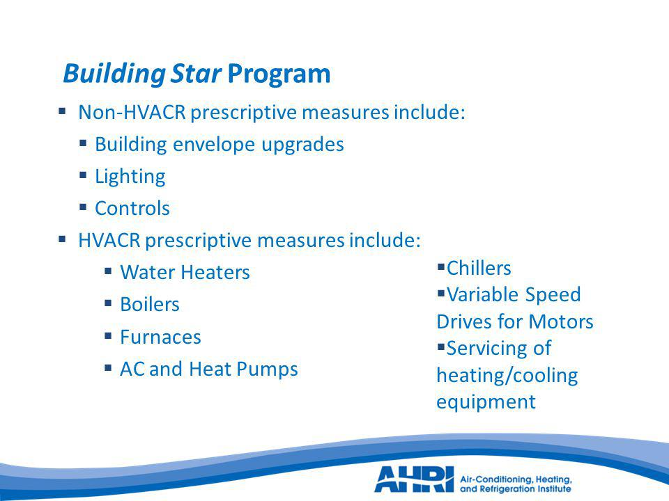 Building Star Program Non-HVACR prescriptive measures include: Building envelope upgrades Lighting Controls HVACR prescriptive measures include: Water Heaters Boilers Furnaces AC and Heat Pumps Chillers Variable Speed Drives for Motors Servicing of heating/cooling equipment